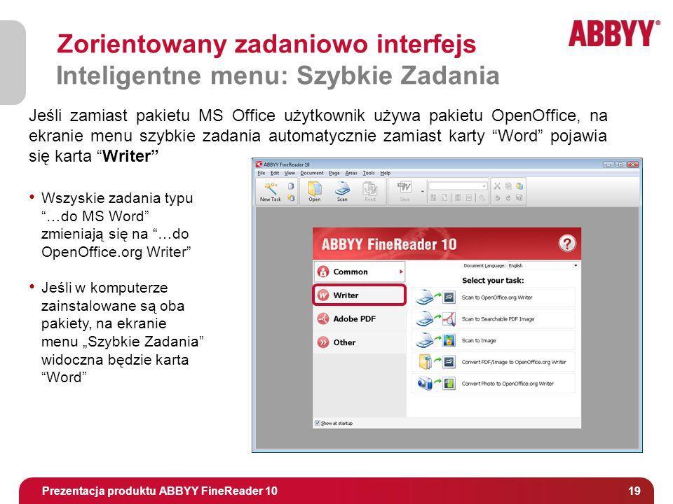 """Tytuł i osoba prowadząca 19 Zorientowany zadaniowo interfejs Inteligentne menu: Szybkie Zadania Prezentacja produktu ABBYY FineReader 10 Jeśli zamiast pakietu MS Office użytkownik używa pakietu OpenOffice, na ekranie menu szybkie zadania automatycznie zamiast karty Word pojawia się karta Writer Wszyskie zadania typu …do MS Word zmieniają się na …do OpenOffice.org Writer Jeśli w komputerze zainstalowane są oba pakiety, na ekranie menu """"Szybkie Zadania widoczna będzie karta Word"""