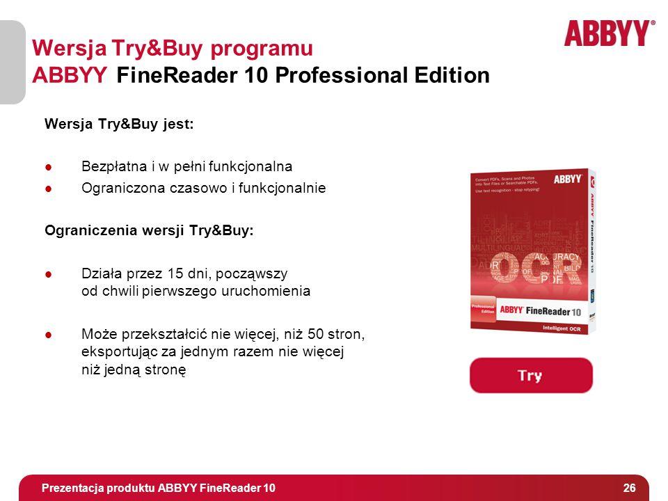 Tytuł i osoba prowadząca 26 Wersja Try&Buy programu ABBYY FineReader 10 Professional Edition Wersja Try&Buy jest: Bezpłatna i w pełni funkcjonalna Ograniczona czasowo i funkcjonalnie Ograniczenia wersji Try&Buy: Działa przez 15 dni, począwszy od chwili pierwszego uruchomienia Może przekształcić nie więcej, niż 50 stron, eksportując za jednym razem nie więcej niż jedną stronę Prezentacja produktu ABBYY FineReader 10
