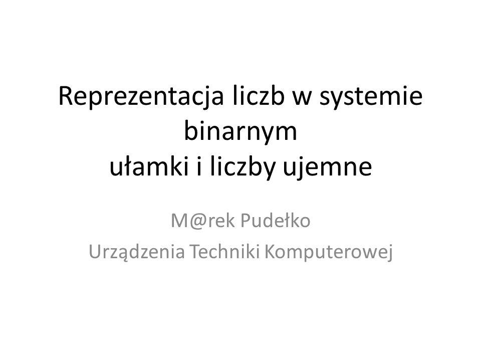 Reprezentacja liczb w systemie binarnym ułamki i liczby ujemne M@rek Pudełko Urządzenia Techniki Komputerowej