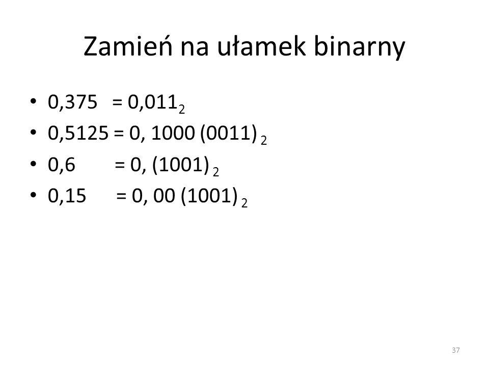 Zamień na ułamek binarny 0,375 = 0,011 2 0,5125 = 0, 1000 (0011) 2 0,6 = 0, (1001) 2 0,15 = 0, 00 (1001) 2 37