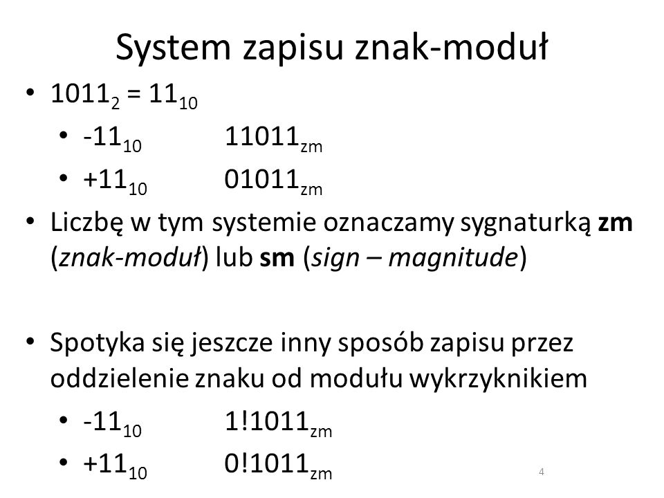 System zapisu znak-moduł 1011 2 = 11 10 -11 10 11011 zm +11 10 01011 zm Liczbę w tym systemie oznaczamy sygnaturką zm (znak-moduł) lub sm (sign – magn