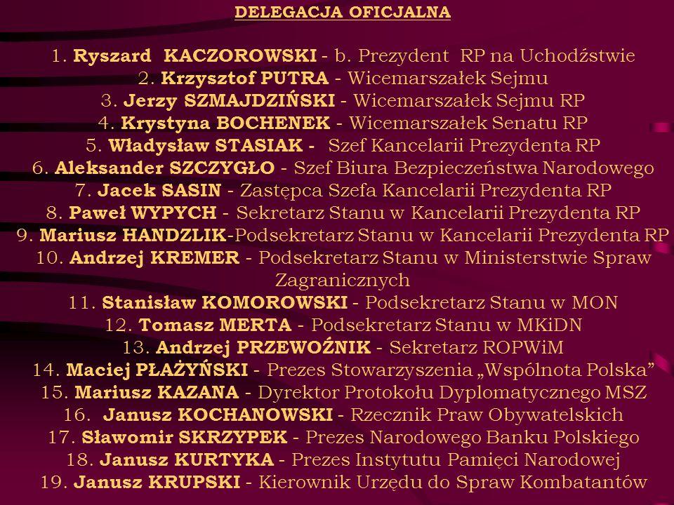 DELEGACJA OFICJALNA 1. Ryszard KACZOROWSKI - b. Prezydent RP na Uchodźstwie 2. Krzysztof PUTRA - Wicemarszałek Sejmu 3. Jerzy SZMAJDZIŃSKI - Wicemarsz