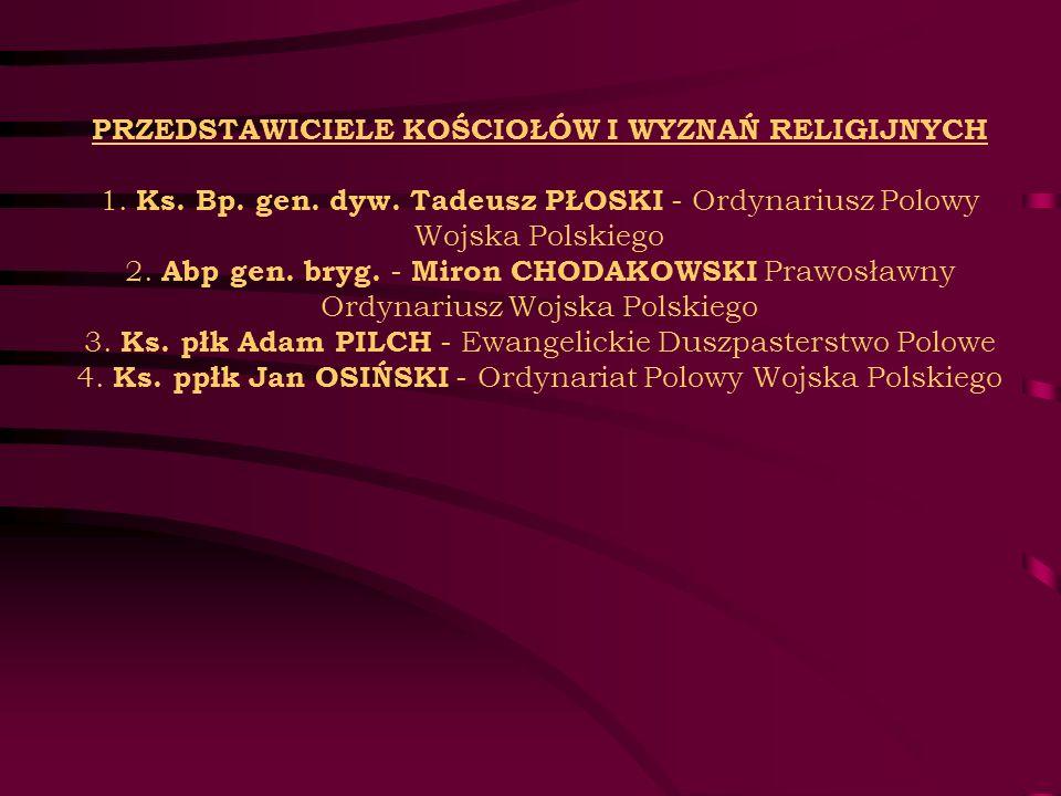 PRZEDSTAWICIELE KOŚCIOŁÓW I WYZNAŃ RELIGIJNYCH 1. Ks. Bp. gen. dyw. Tadeusz PŁOSKI - Ordynariusz Polowy Wojska Polskiego 2. Abp gen. bryg. - Miron CHO