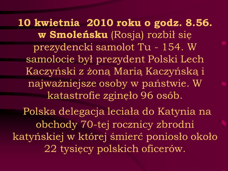 10 kwietnia 2010 roku o godz. 8.56. w Smoleńsku (Rosja) rozbił się prezydencki samolot Tu - 154. W samolocie był prezydent Polski Lech Kaczyński z żon