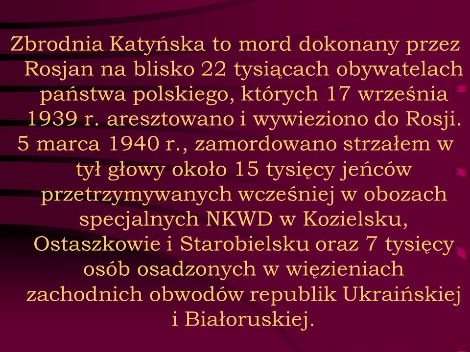 Zbrodnia Katyńska to mord dokonany przez Rosjan na blisko 22 tysiącach obywatelach państwa polskiego, których 17 września 1939 r. aresztowano i wywiez