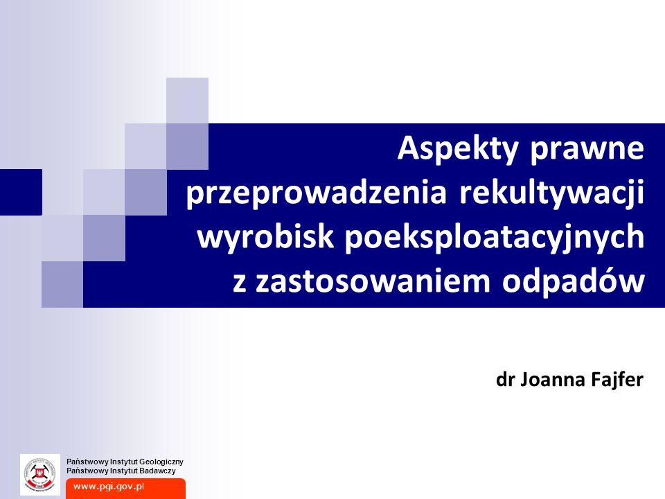 www.pgi.gov.p l Państwowy Instytut Geologiczny Państwowy Instytut Badawczy Aspekty prawne przeprowadzenia rekultywacji wyrobisk poeksploatacyjnych z zastosowaniem odpadów dr Joanna Fajfer