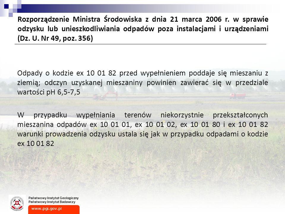 www.pgi.gov.p l Państwowy Instytut Geologiczny Państwowy Instytut Badawczy Odpady o kodzie ex 10 01 82 przed wypełnieniem poddaje się mieszaniu z ziemią; odczyn uzyskanej mieszaniny powinien zawierać się w przedziale wartości pH 6,5-7,5 W przypadku wypełniania terenów niekorzystnie przekształconych mieszanina odpadów ex 10 01 01, ex 10 01 02, ex 10 01 80 i ex 10 01 82 warunki prowadzenia odzysku ustala się jak w przypadku odpadami o kodzie ex 10 01 82 Rozporządzenie Ministra Środowiska z dnia 21 marca 2006 r.