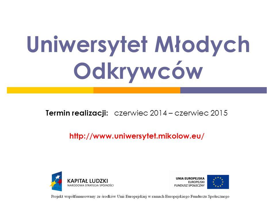 Uniwersytet Młodych Odkrywców Termin realizacji: czerwiec 2014 – czerwiec 2015 http://www.uniwersytet.mikolow.eu/