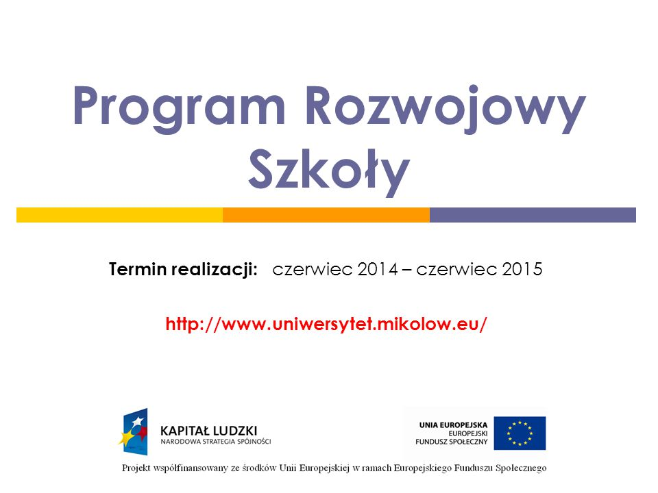 Program Rozwojowy Szkoły Termin realizacji: czerwiec 2014 – czerwiec 2015 http://www.uniwersytet.mikolow.eu/