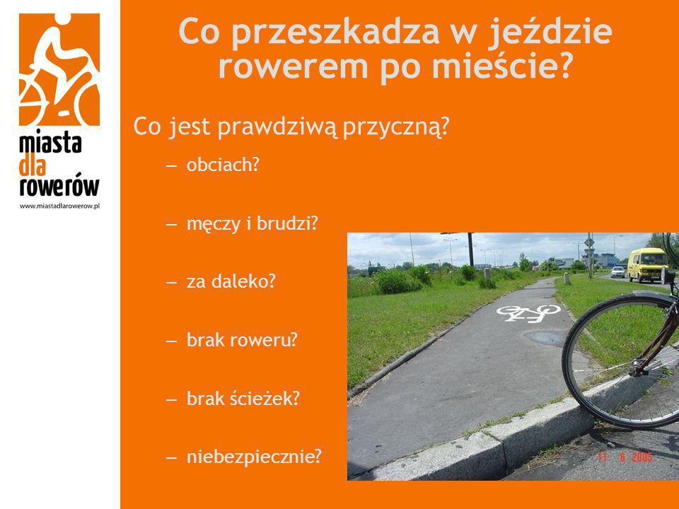 Co przeszkadza w jeździe rowerem po mieście? Co jest prawdziwą przyczną? – obciach? – męczy i brudzi? – za daleko? – brak roweru? – brak ścieżek? – ni