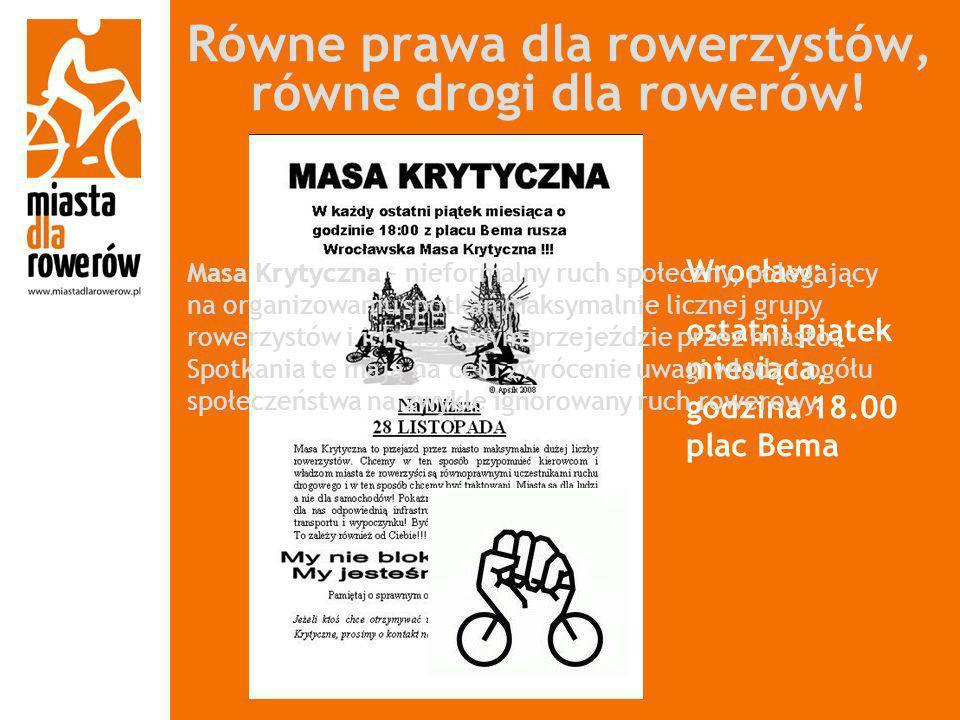 Równe prawa dla rowerzystów, równe drogi dla rowerów! Wrocław: ostatni piątek miesiąca, godzina 18.00 plac Bema Masa Krytyczna – nieformalny ruch społ