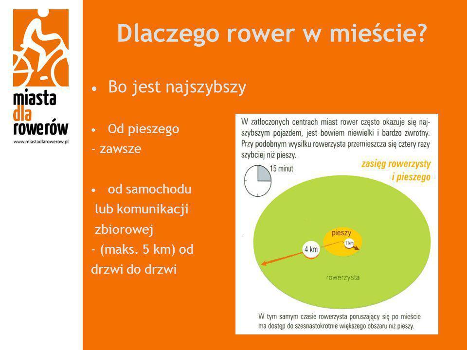 Dlaczego rower w mieście? Bo jest najszybszy Od pieszego - zawsze od samochodu lub komunikacji zbiorowej - (maks. 5 km) od drzwi do drzwi