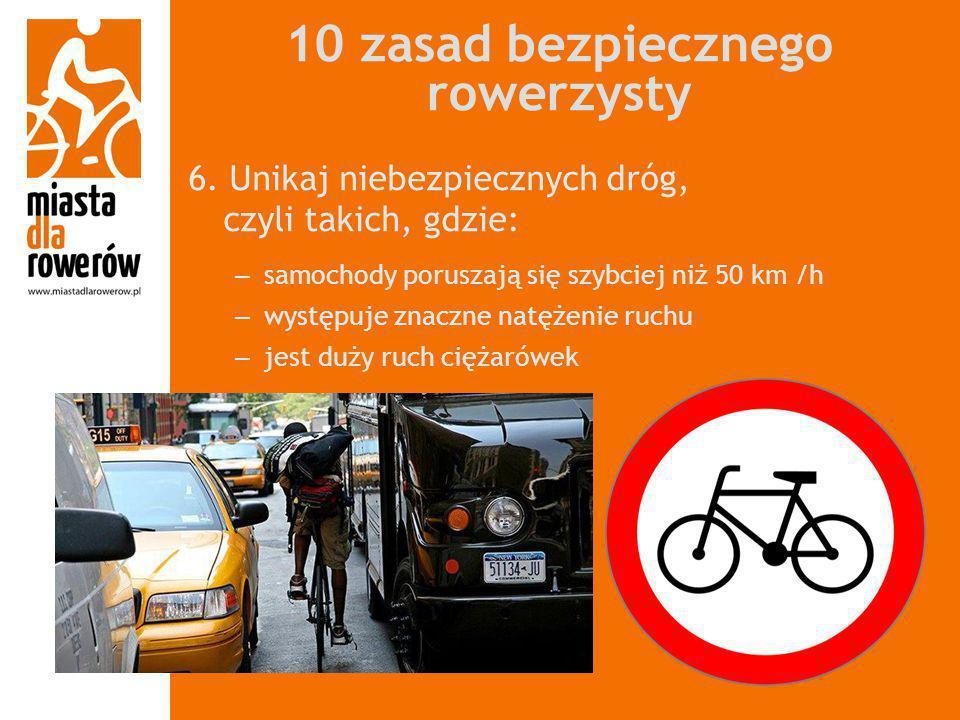 10 zasad bezpiecznego rowerzysty 6. Unikaj niebezpiecznych dróg, czyli takich, gdzie: – samochody poruszają się szybciej niż 50 km /h – występuje znac