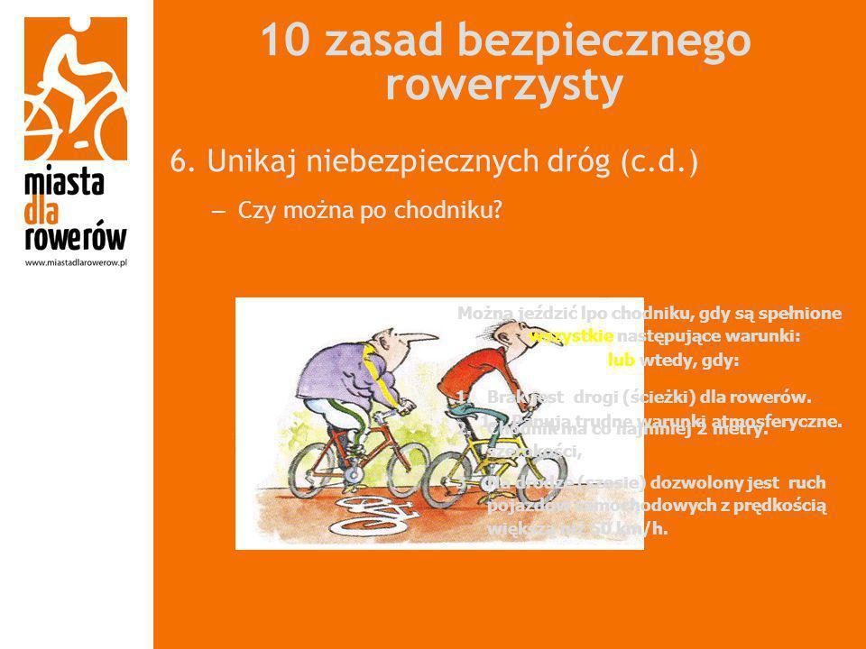 10 zasad bezpiecznego rowerzysty 6. Unikaj niebezpiecznych dróg (c.d.) – Czy można po chodniku? Można jeździć lpo chodniku, gdy są spełnione wszystkie