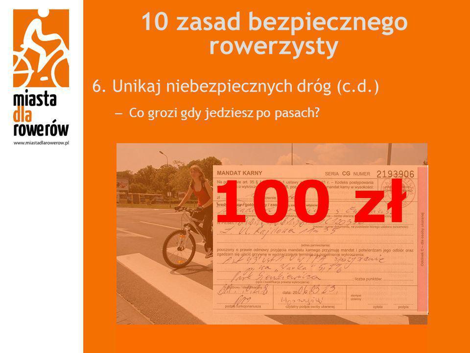 10 zasad bezpiecznego rowerzysty 6. Unikaj niebezpiecznych dróg (c.d.) – Co grozi gdy jedziesz po pasach? 100 zł