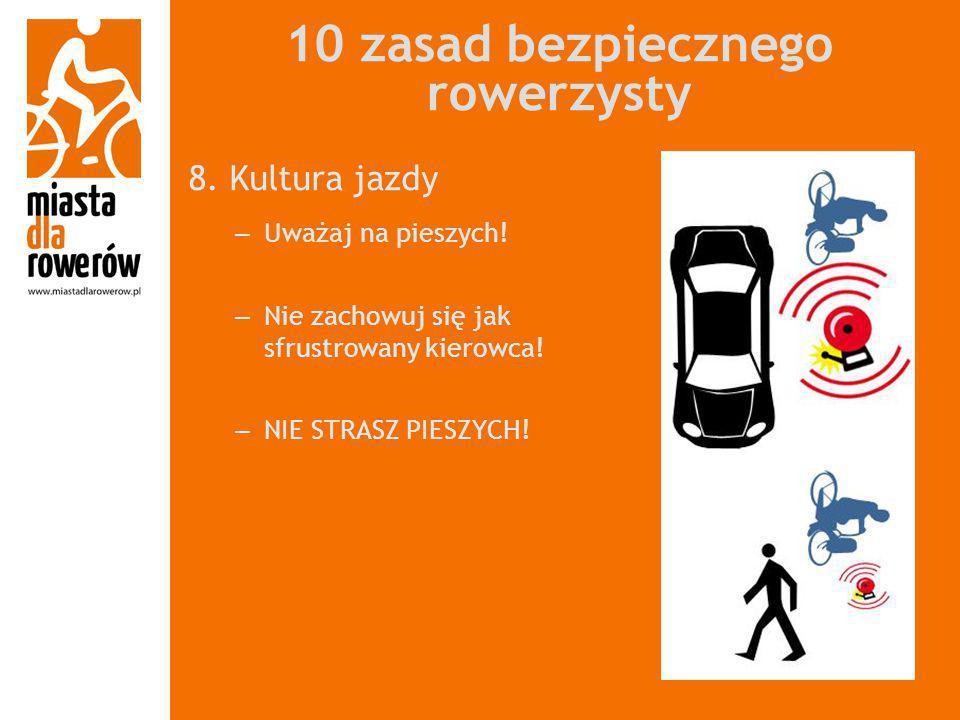 10 zasad bezpiecznego rowerzysty 8. Kultura jazdy – Uważaj na pieszych! – Nie zachowuj się jak sfrustrowany kierowca! – NIE STRASZ PIESZYCH!