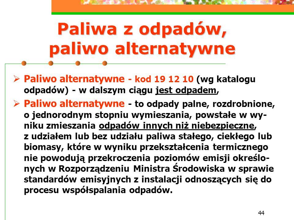 44 Paliwa z odpadów, paliwo alternatywne  Paliwo alternatywne - kod 19 12 10 (wg katalogu odpadów) - w dalszym ciągu jest odpadem,  Paliwo alternaty