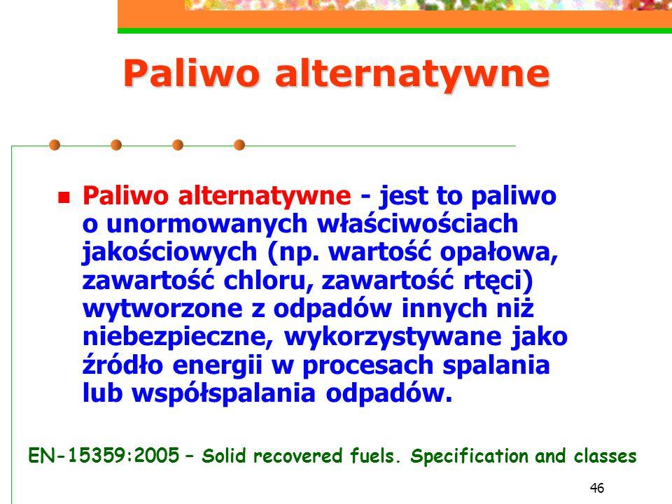 46 Paliwo alternatywne Paliwo alternatywne - jest to paliwo o unormowanych właściwościach jakościowych (np. wartość opałowa, zawartość chloru, zawarto