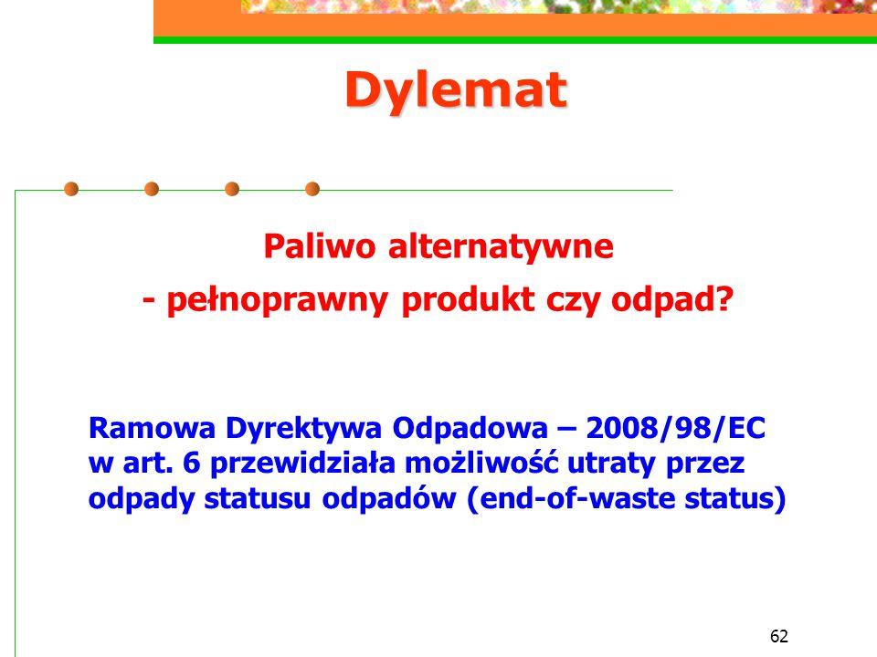62 Dylemat Paliwo alternatywne - pełnoprawny produkt czy odpad? Ramowa Dyrektywa Odpadowa – 2008/98/EC w art. 6 przewidziała możliwość utraty przez od