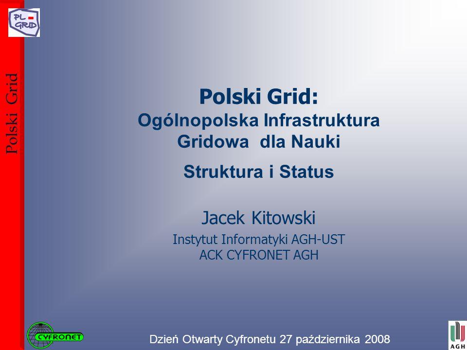Dzień Otwarty Cyfronetu 27 października 2008 Polski Grid Polski Grid: Ogólnopolska Infrastruktura Gridowa dla Nauki Struktura i Status Jacek Kitowski Instytut Informatyki AGH-UST ACK CYFRONET AGH