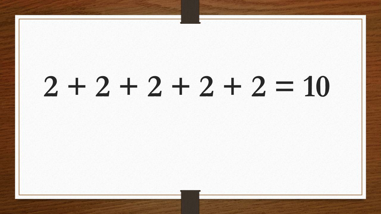 2 + 2 + 2 + 2 + 2 = 10