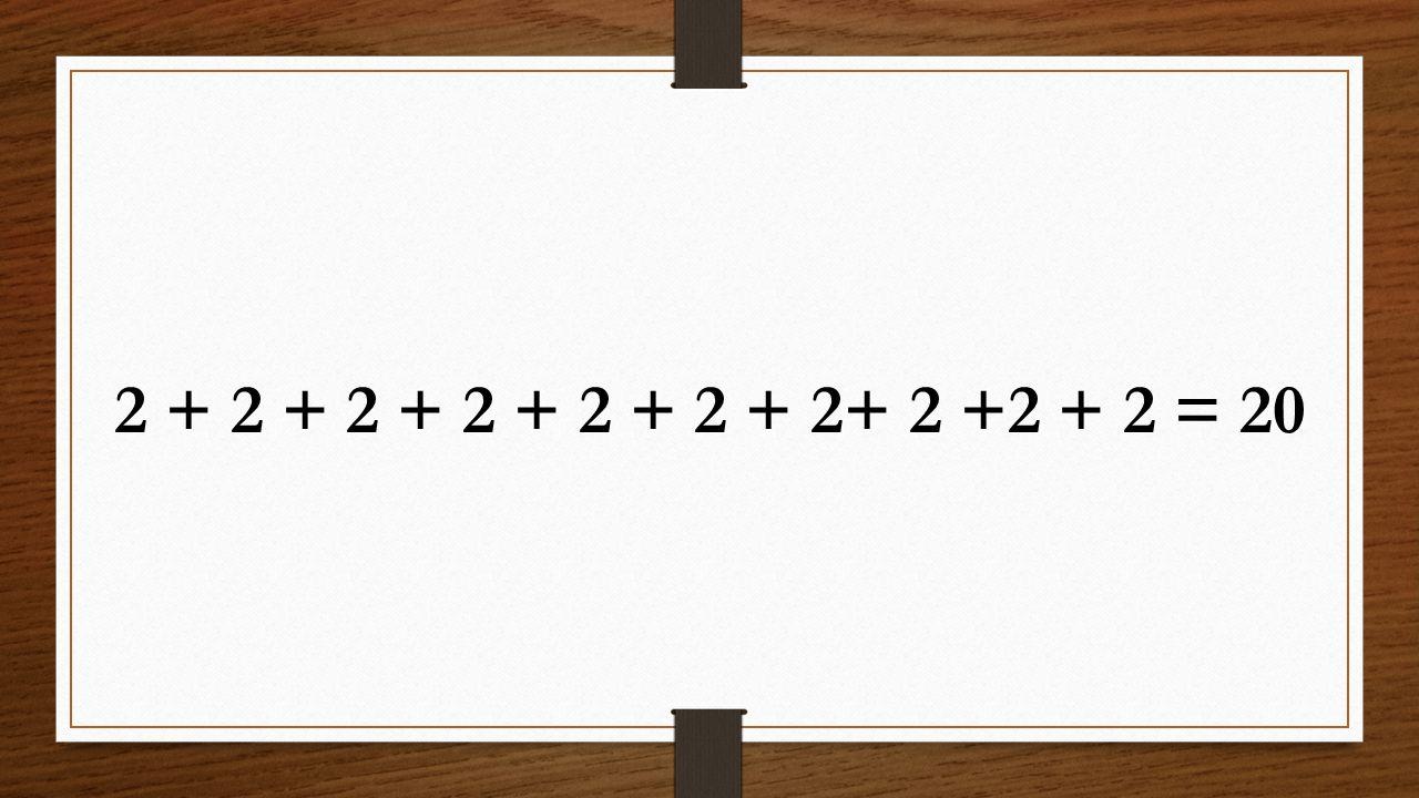 2 + 2 + 2 + 2 + 2 + 2 + 2+ 2 +2 + 2 = 20