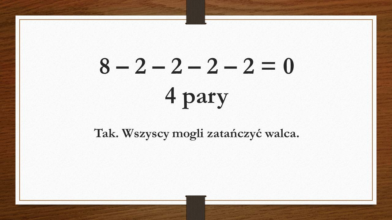 8 – 2 – 2 – 2 – 2 = 0 4 pary Tak. Wszyscy mogli zatańczyć walca.