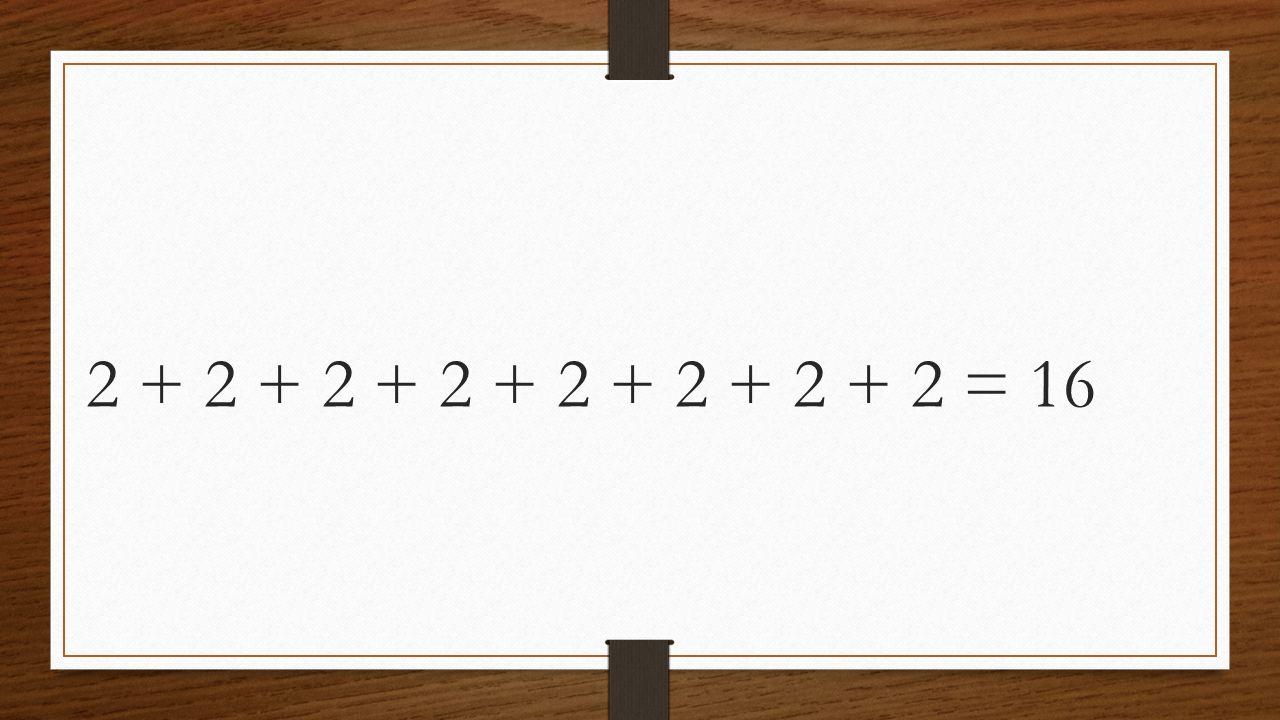 2 + 2 + 2 + 2 + 2 + 2 + 2 + 2 = 16