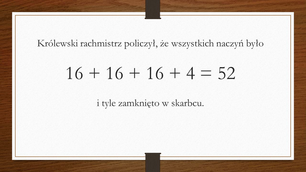 Królewski rachmistrz policzył, że wszystkich naczyń było 16 + 16 + 16 + 4 = 52 i tyle zamknięto w skarbcu.