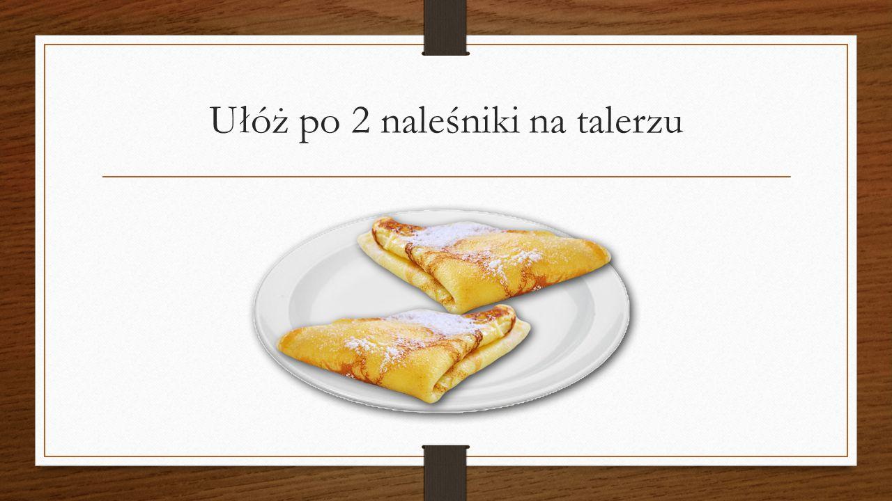 Ułóż po 2 naleśniki na talerzu