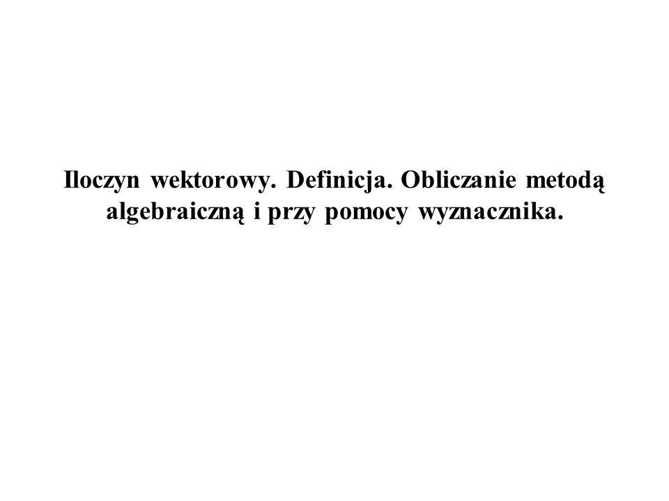Iloczyn wektorowy. Definicja. Obliczanie metodą algebraiczną i przy pomocy wyznacznika.