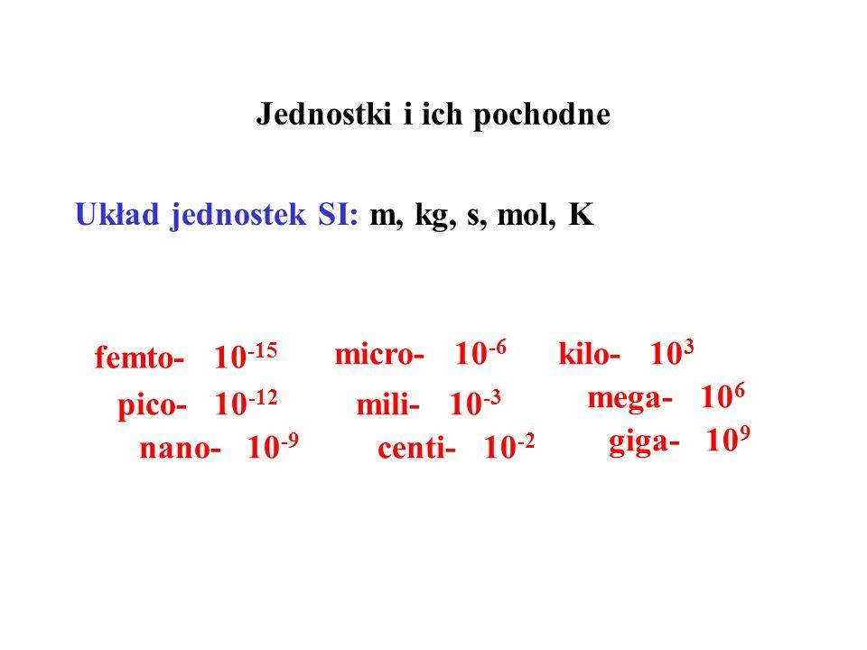 Jednostki i ich pochodne Układ jednostek SI: m, kg, s, mol, K femto- 10 -15 pico- 10 -12 nano- 10 -9 micro- 10 -6 mili- 10 -3 kilo- 10 3 mega- 10 6 giga- 10 9 centi- 10 -2