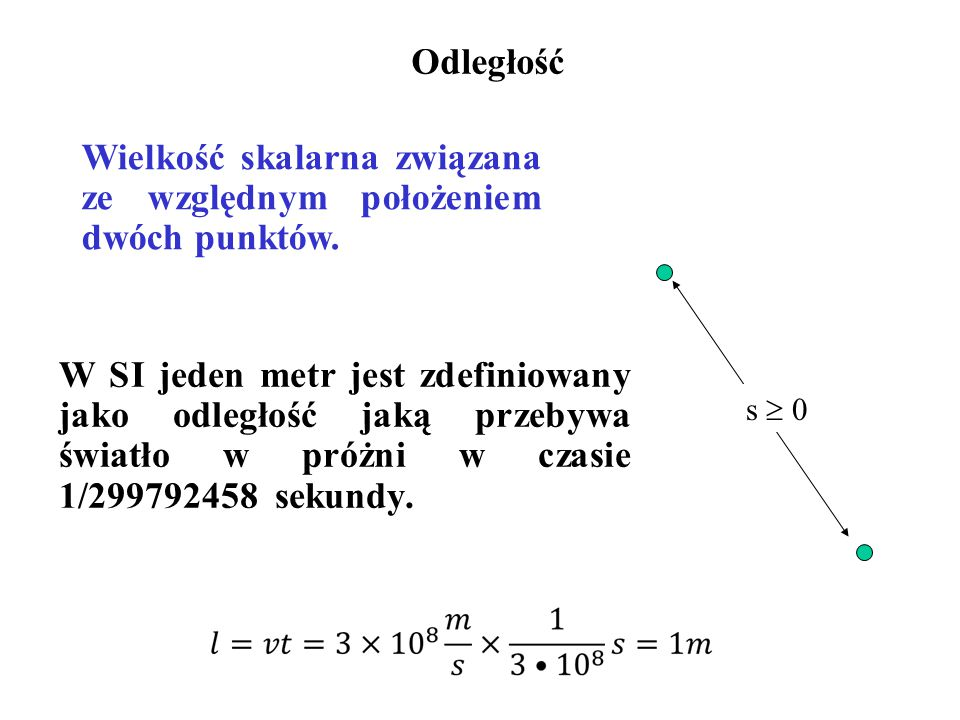 Odległość W SI jeden metr jest zdefiniowany jako odległość jaką przebywa światło w próżni w czasie 1/299792458 sekundy. s  0 Wielkość skalarna związa
