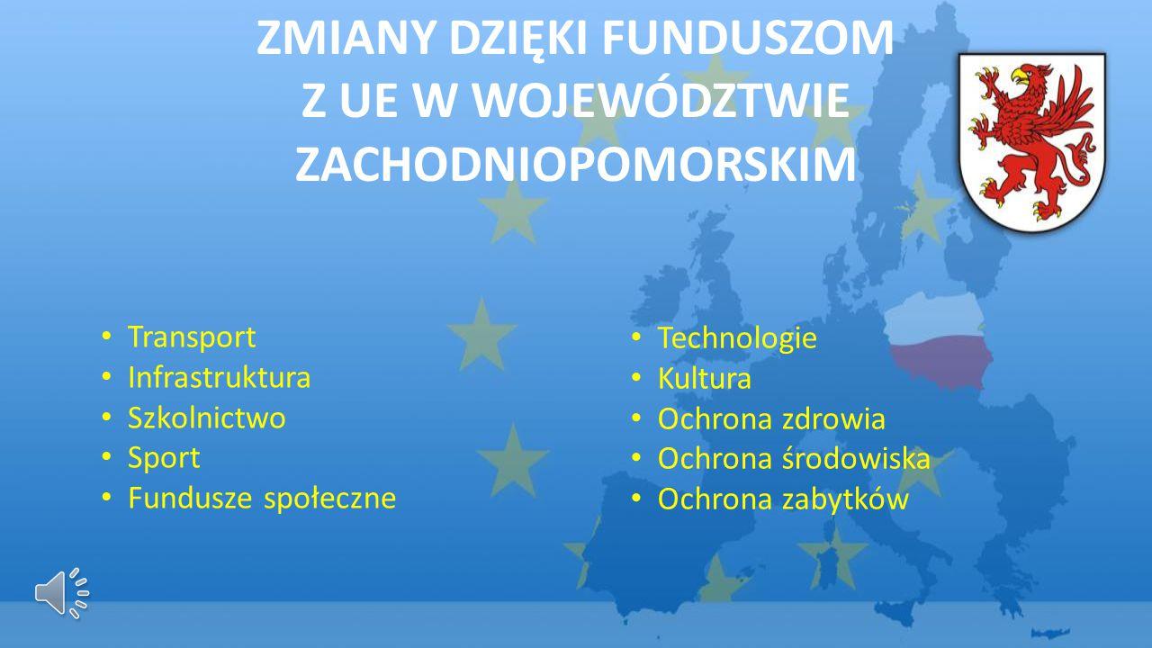 ZMIANY DZIĘKI FUNDUSZOM Z UE W WOJEWÓDZTWIE ZACHODNIOPOMORSKIM Transport Infrastruktura Szkolnictwo Sport Fundusze społeczne Technologie Kultura Ochrona zdrowia Ochrona środowiska Ochrona zabytków