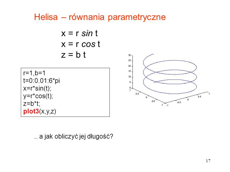 17 Helisa – równania parametryczne x = r sin t x = r cos t z = b t r=1,b=1 t=0:0.01:6*pi x=r*sin(t); y=r*cos(t); z=b*t; plot3(x,y,z).. a jak obliczyć