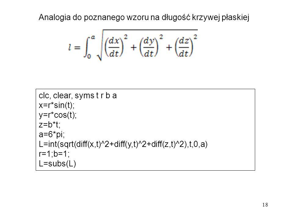 18 Analogia do poznanego wzoru na długość krzywej płaskiej clc, clear, syms t r b a x=r*sin(t); y=r*cos(t); z=b*t; a=6*pi; L=int(sqrt(diff(x,t)^2+diff