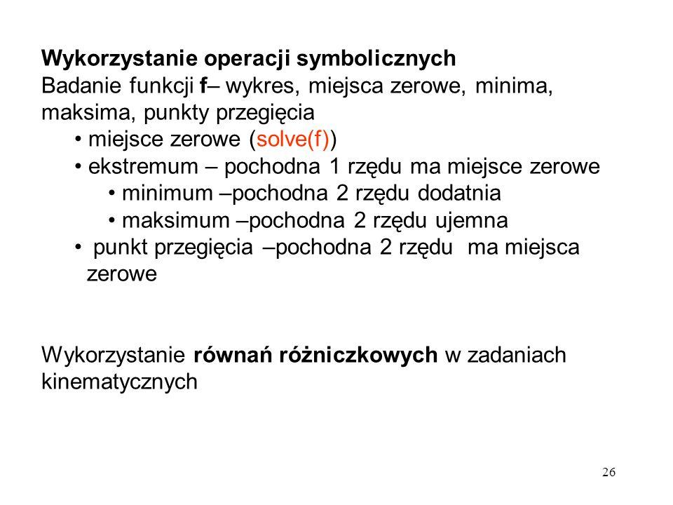 26 Wykorzystanie operacji symbolicznych Badanie funkcji f– wykres, miejsca zerowe, minima, maksima, punkty przegięcia miejsce zerowe (solve(f)) ekstre
