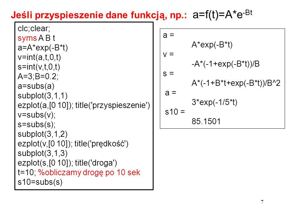 7 clc;clear; syms A B t a=A*exp(-B*t) v=int(a,t,0,t) s=int(v,t,0,t) A=3;B=0.2; a=subs(a) subplot(3,1,1) ezplot(a,[0 10]); title('przyspieszenie') v=su