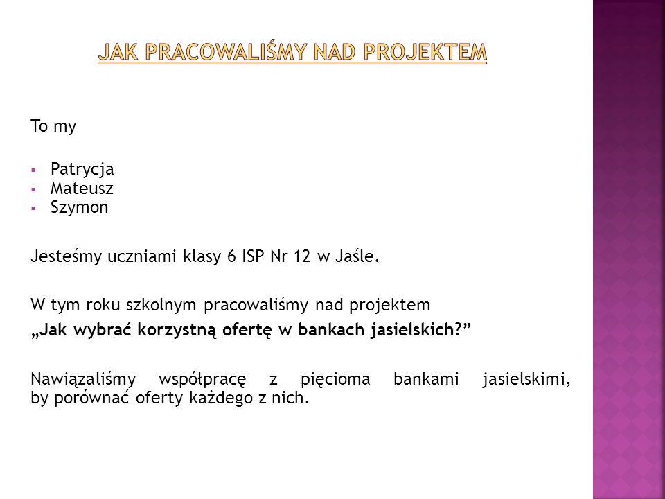 """To my  Patrycja  Mateusz  Szymon Jesteśmy uczniami klasy 6 ISP Nr 12 w Jaśle. W tym roku szkolnym pracowaliśmy nad projektem """"Jak wybrać korzystną"""
