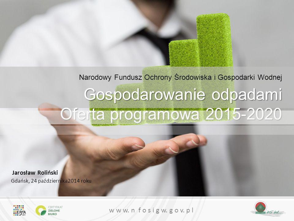w w w. n f o s i g w. g o v. p l Narodowy Fundusz Ochrony Środowiska i Gospodarki Wodnej Gospodarowanie odpadami Oferta programowa 2015-2020 Jarosław