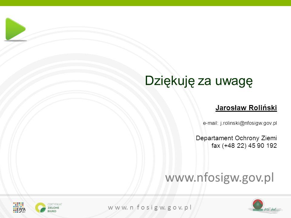 w w w. n f o s i g w. g o v. p l Dziękuję za uwagę www.nfosigw.gov.pl Jarosław Roliński e-mail: j.rolinski@nfosigw.gov.pl Departament Ochrony Ziemi fa