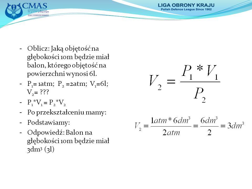 - Oblicz: Jaką objętość na głębokości 10m będzie miał balon, którego objętość na powierzchni wynosi 6l. - P 1 = 1atm; P 2 =2atm; V 1 =6l; V 2 = ??? -