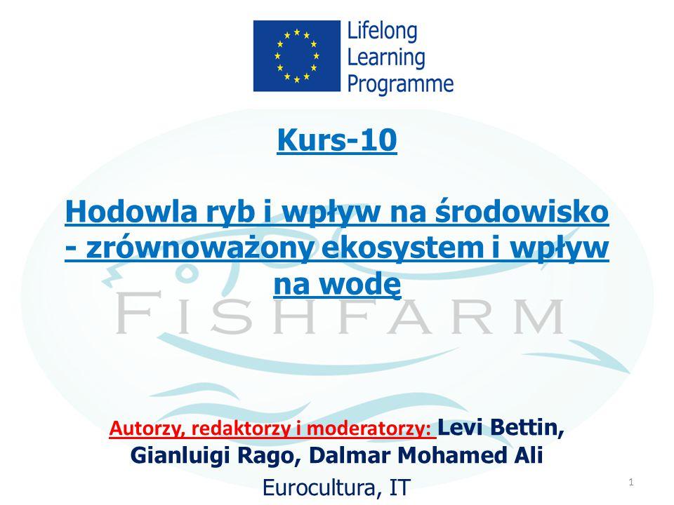 Kurs-10 Hodowla ryb i wpływ na środowisko - zrównoważony ekosystem i wpływ na wodę Autorzy, redaktorzy i moderatorzy: Levi Bettin, Gianluigi Rago, Dal