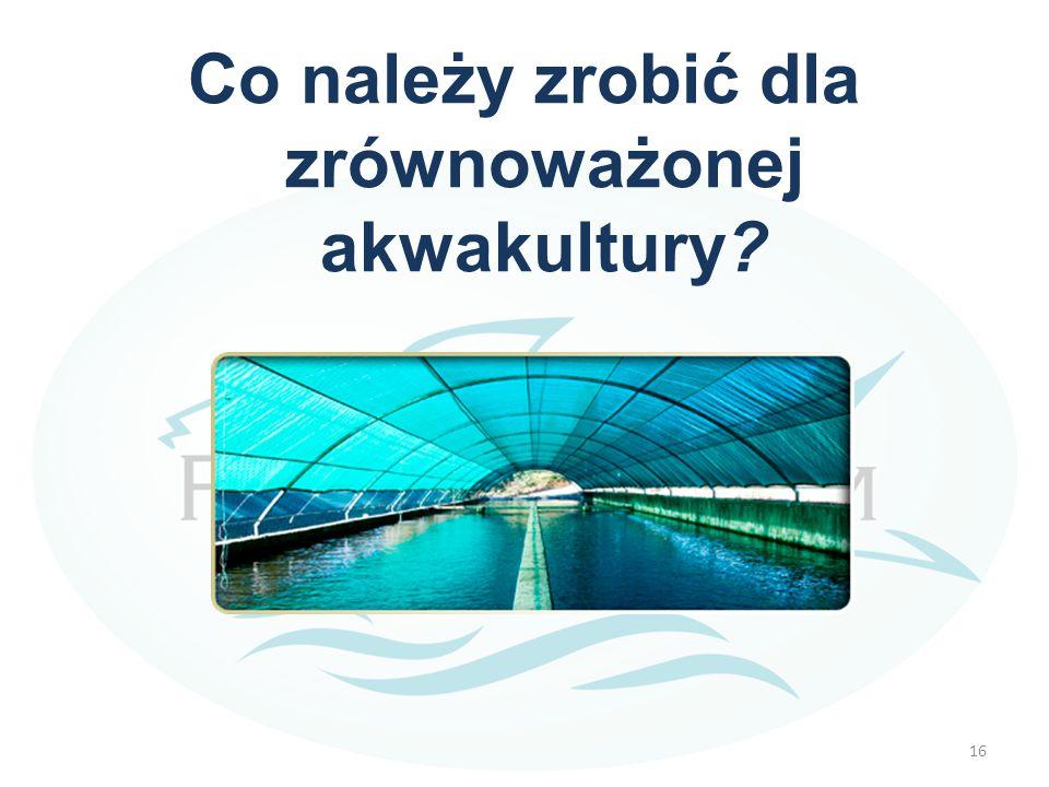 Co należy zrobić dla zrównoważonej akwakultury? 16