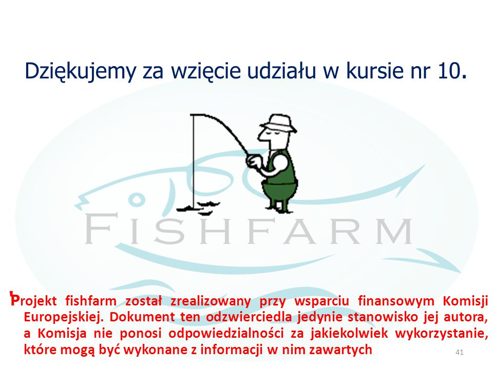 Dziękujemy za wzięcie udziału w kursie nr 10. ' P rojekt fishfarm został zrealizowany przy wsparciu finansowym Komisji Europejskiej. Dokument ten odzw