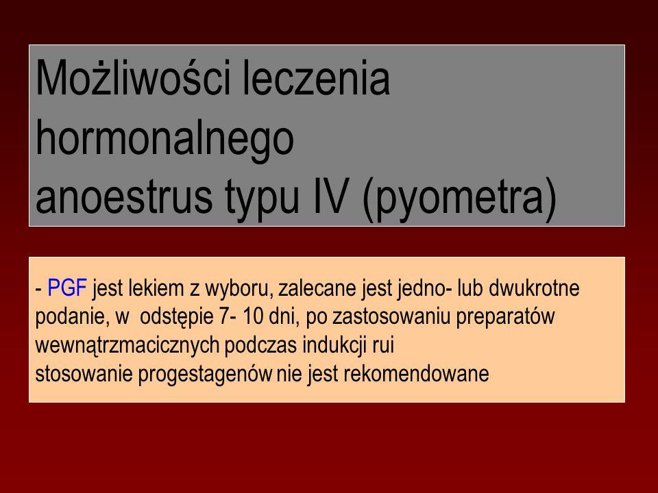 Możliwości leczenia hormonalnego anoestrus typu IV (pyometra) - PGF jest lekiem z wyboru, zalecane jest jedno- lub dwukrotne podanie, w odstępie 7- 10 dni, po zastosowaniu preparatów wewnątrzmacicznych podczas indukcji rui stosowanie progestagenów nie jest rekomendowane