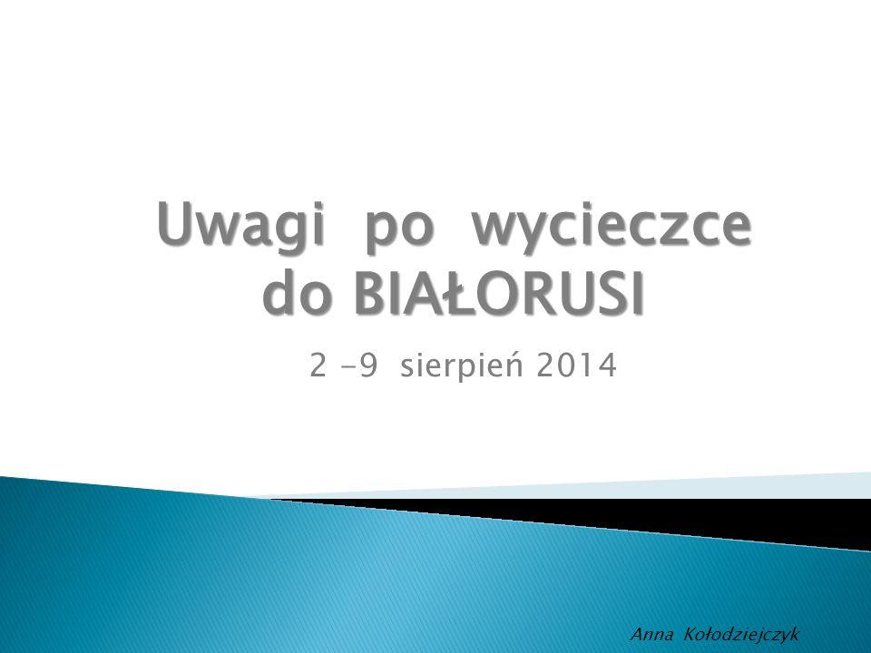 2 -9 sierpień 2014 Anna Kołodziejczyk Uwagi po wycieczce do BIAŁORUSI