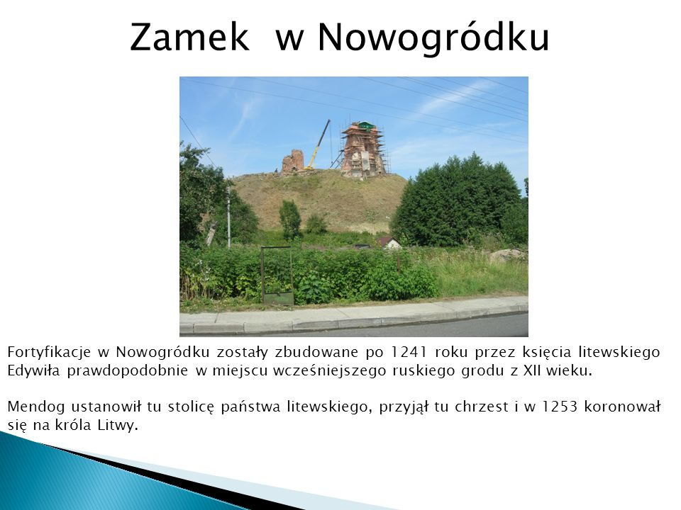 Fortyfikacje w Nowogródku zostały zbudowane po 1241 roku przez księcia litewskiego Edywiła prawdopodobnie w miejscu wcześniejszego ruskiego grodu z XI