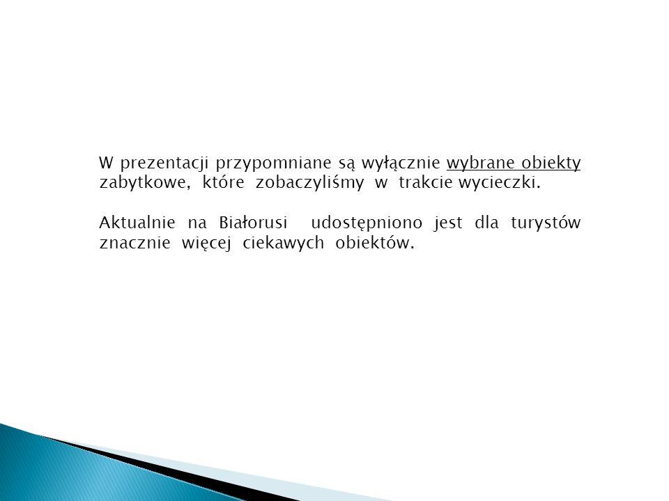 W prezentacji przypomniane są wyłącznie wybrane obiekty zabytkowe, które zobaczyliśmy w trakcie wycieczki. Aktualnie na Białorusi udostępniono jest dl