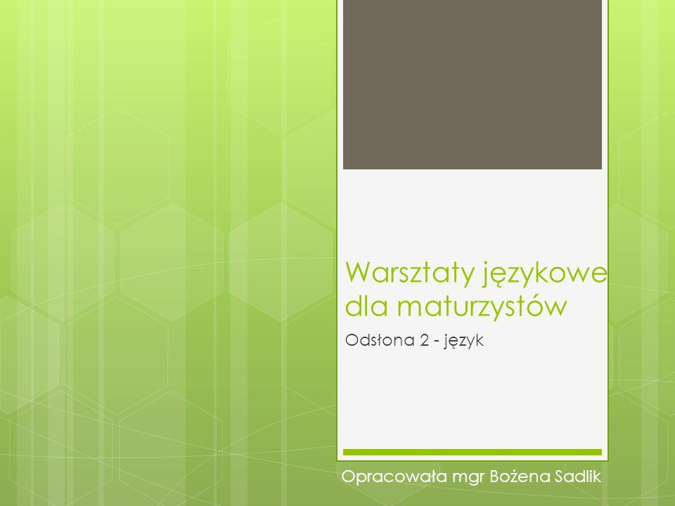 Warsztaty językowe dla maturzystów Odsłona 2 - język Opracowała mgr Bożena Sadlik